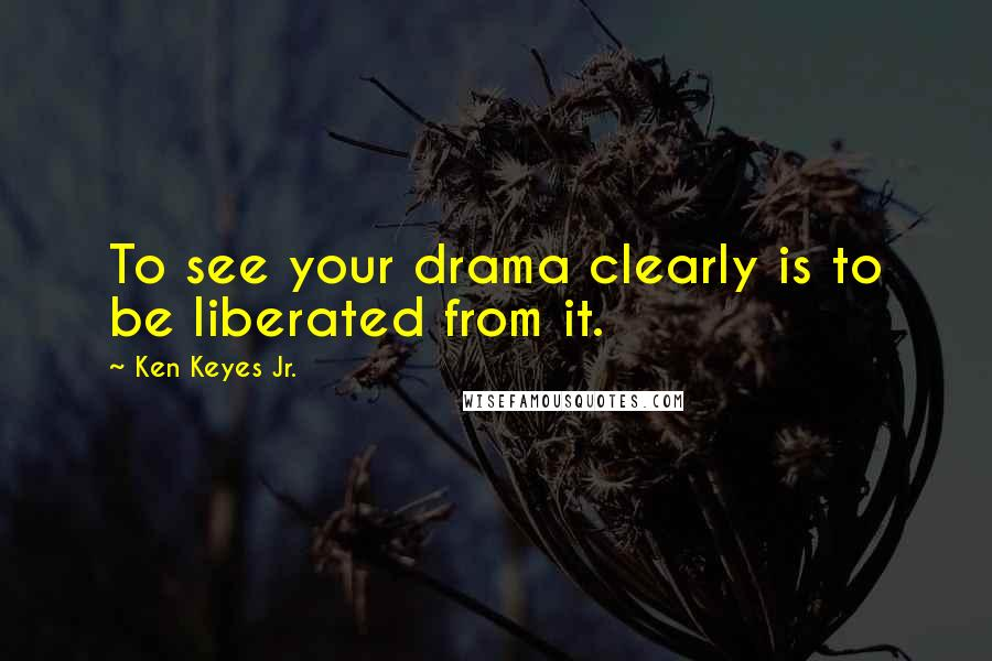 Ken Keyes Jr. quotes: To see your drama clearly is to be liberated from it.