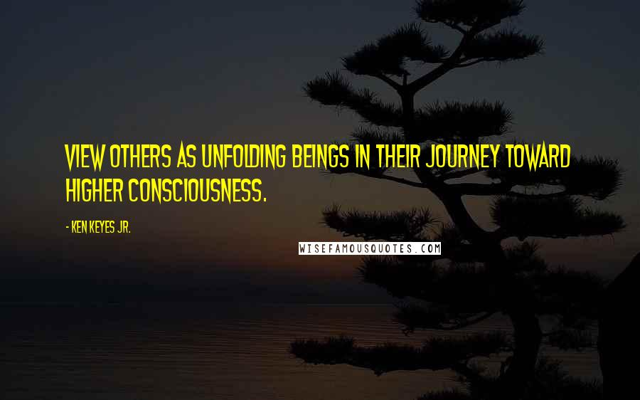Ken Keyes Jr. quotes: View others as unfolding beings in their journey toward higher consciousness.