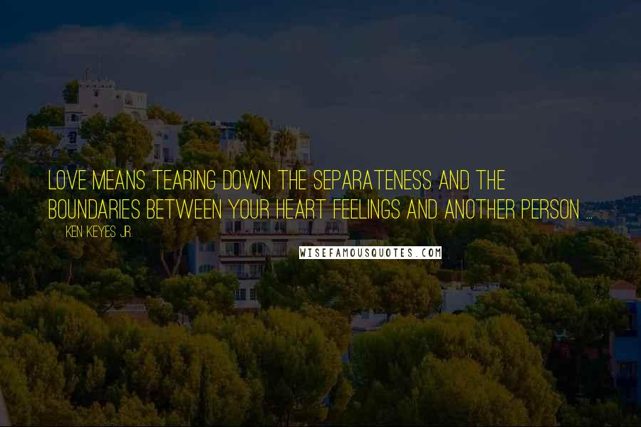 Ken Keyes Jr. quotes: Love means tearing down the separateness and the boundaries between your heart feelings and another person ...