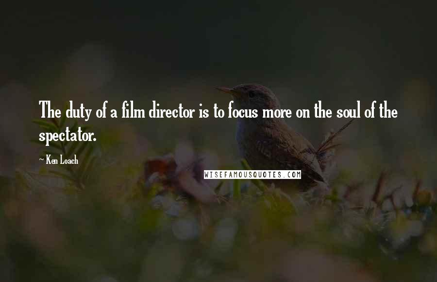 Ken Loach quotes: The duty of a film director is to focus more on the soul of the spectator.