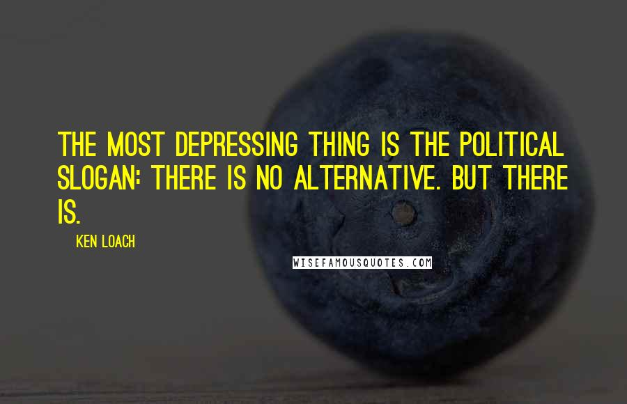 Ken Loach quotes: The most depressing thing is the political slogan: there is no alternative. But there is.