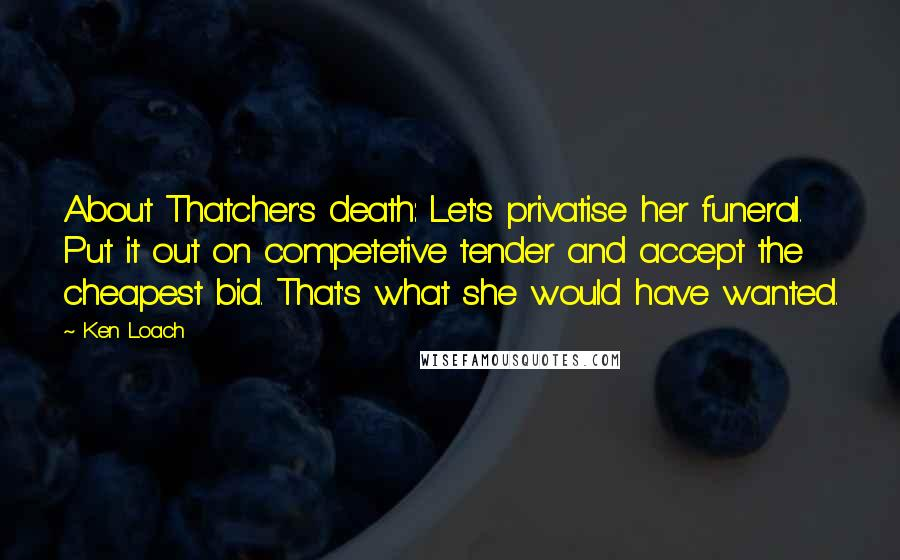 Ken Loach quotes: About Thatcher's death: Let's privatise her funeral. Put it out on competetive tender and accept the cheapest bid. That's what she would have wanted.