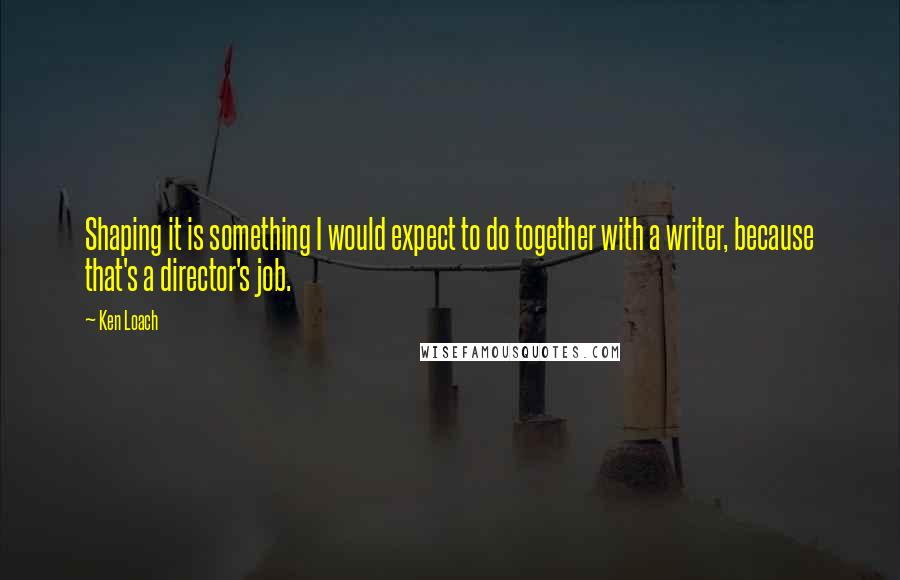 Ken Loach quotes: Shaping it is something I would expect to do together with a writer, because that's a director's job.
