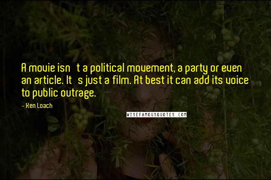 Ken Loach quotes: A movie isn't a political movement, a party or even an article. It's just a film. At best it can add its voice to public outrage.
