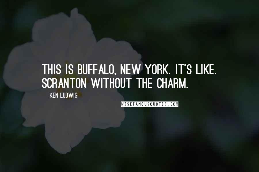 Ken Ludwig quotes: This is Buffalo, New York. It's like. Scranton without the charm.