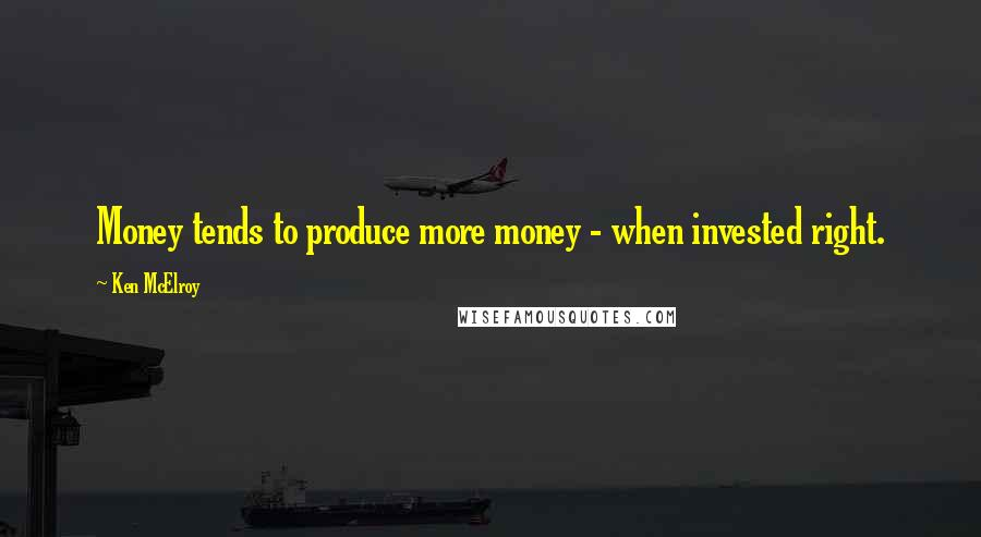 Ken McElroy quotes: Money tends to produce more money - when invested right.