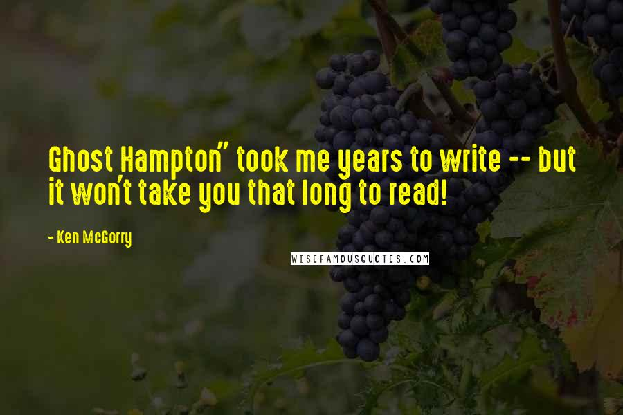"""Ken McGorry quotes: Ghost Hampton"""" took me years to write -- but it won't take you that long to read!"""