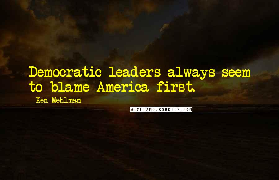 Ken Mehlman quotes: Democratic leaders always seem to blame America first.