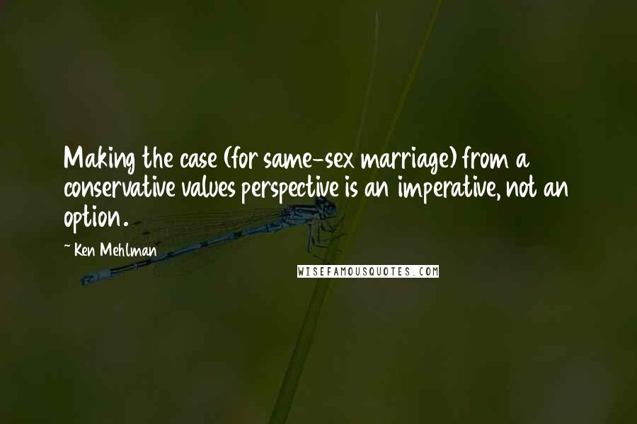 Ken Mehlman quotes: Making the case (for same-sex marriage) from a conservative values perspective is an imperative, not an option.