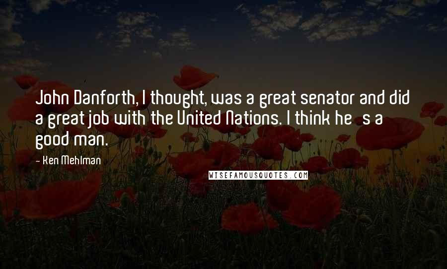 Ken Mehlman quotes: John Danforth, I thought, was a great senator and did a great job with the United Nations. I think he's a good man.
