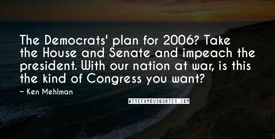 Ken Mehlman quotes: The Democrats' plan for 2006? Take the House and Senate and impeach the president. With our nation at war, is this the kind of Congress you want?