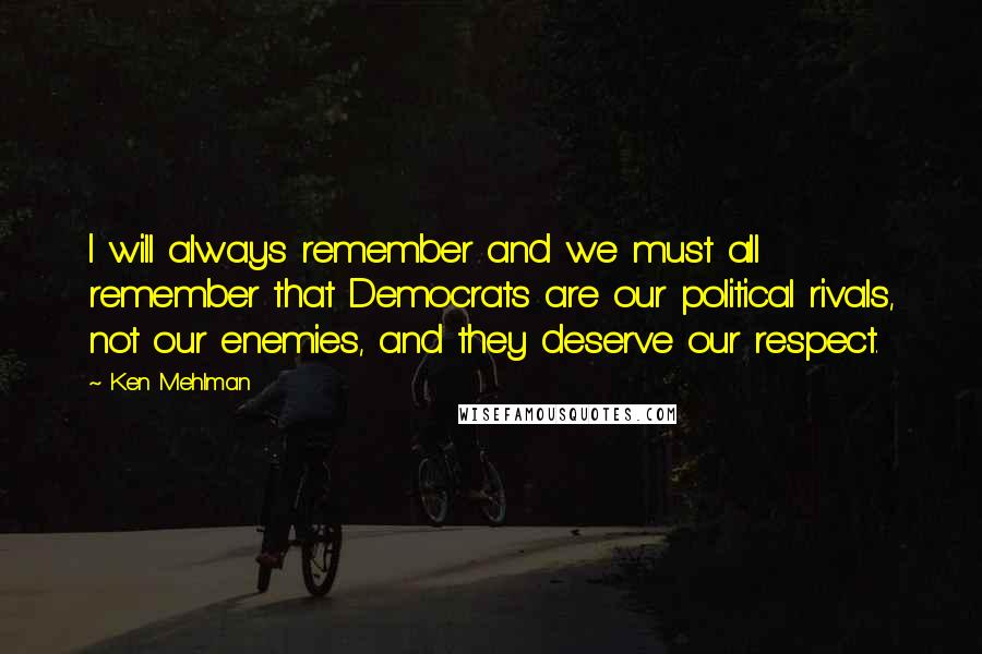 Ken Mehlman quotes: I will always remember and we must all remember that Democrats are our political rivals, not our enemies, and they deserve our respect.