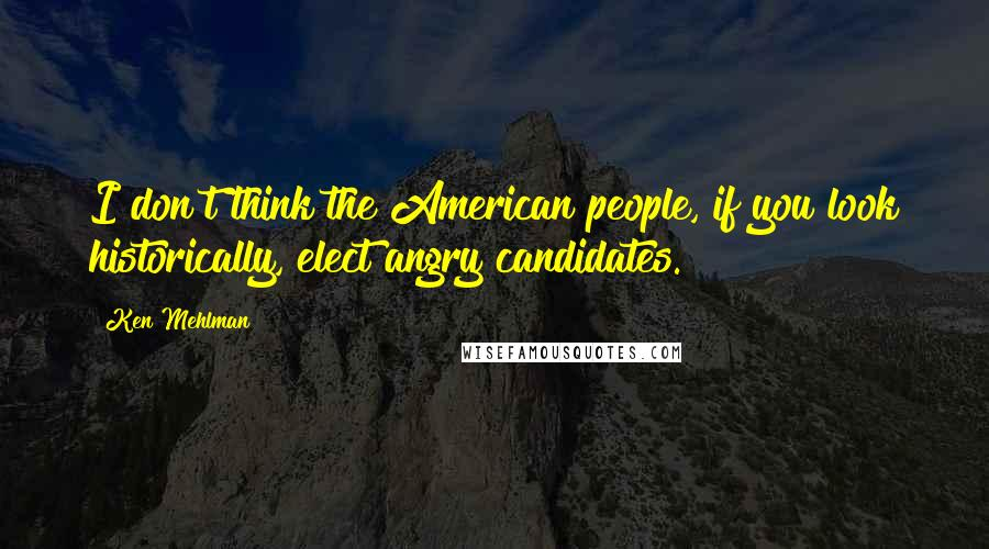 Ken Mehlman quotes: I don't think the American people, if you look historically, elect angry candidates.