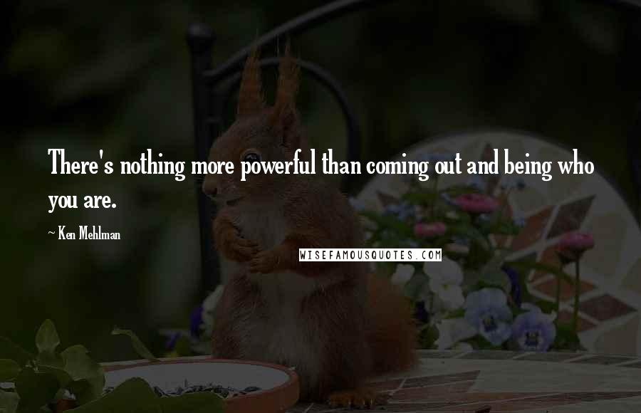Ken Mehlman quotes: There's nothing more powerful than coming out and being who you are.