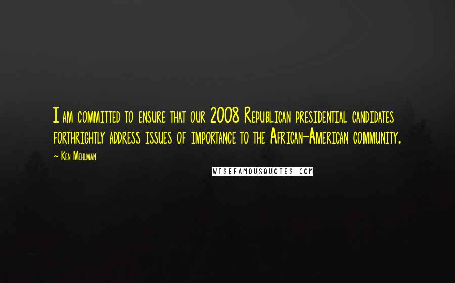 Ken Mehlman quotes: I am committed to ensure that our 2008 Republican presidential candidates forthrightly address issues of importance to the African-American community.