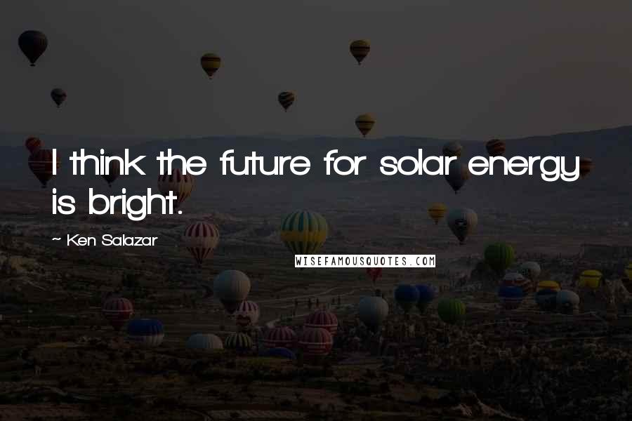 Ken Salazar quotes: I think the future for solar energy is bright.