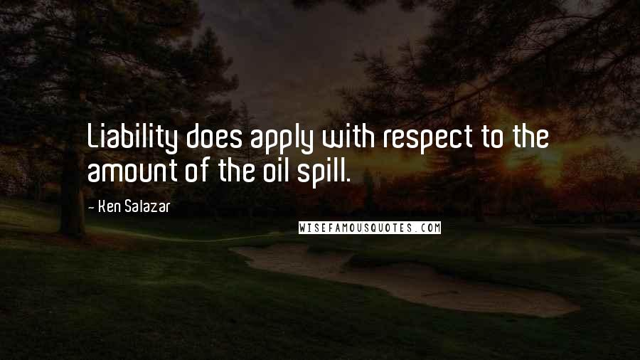 Ken Salazar quotes: Liability does apply with respect to the amount of the oil spill.