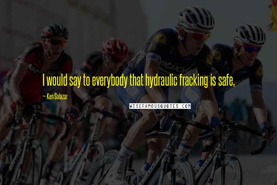 Ken Salazar quotes: I would say to everybody that hydraulic fracking is safe,