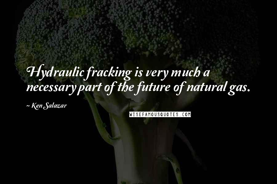Ken Salazar quotes: Hydraulic fracking is very much a necessary part of the future of natural gas.