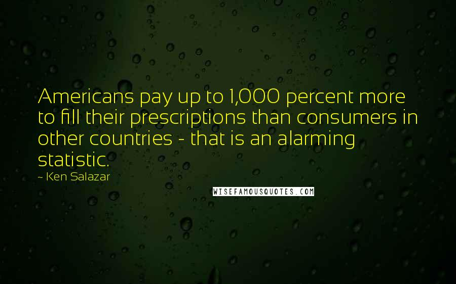 Ken Salazar quotes: Americans pay up to 1,000 percent more to fill their prescriptions than consumers in other countries - that is an alarming statistic.