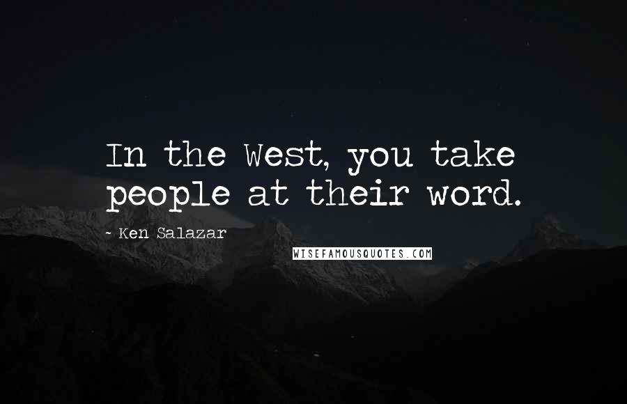 Ken Salazar quotes: In the West, you take people at their word.