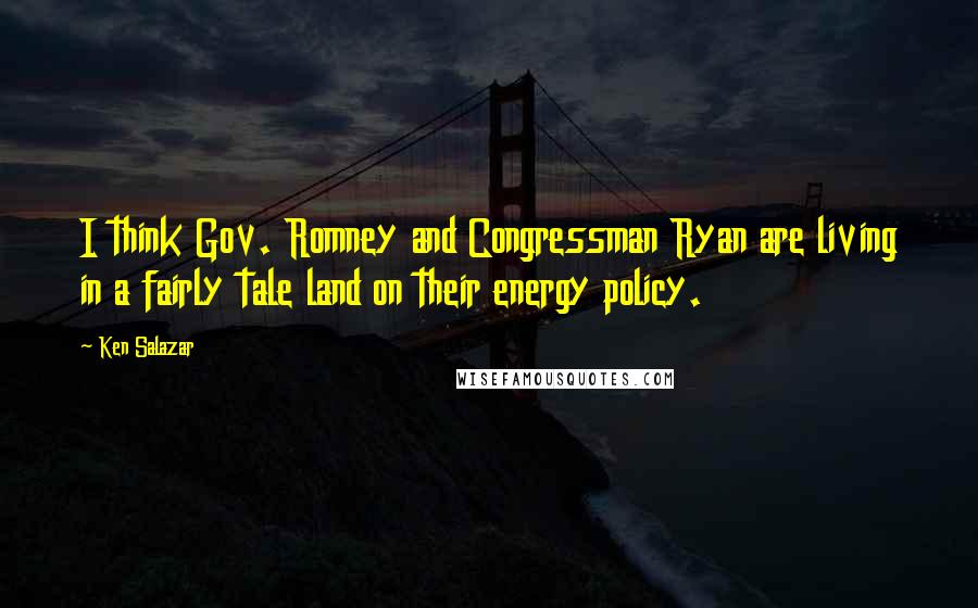 Ken Salazar quotes: I think Gov. Romney and Congressman Ryan are living in a fairly tale land on their energy policy.