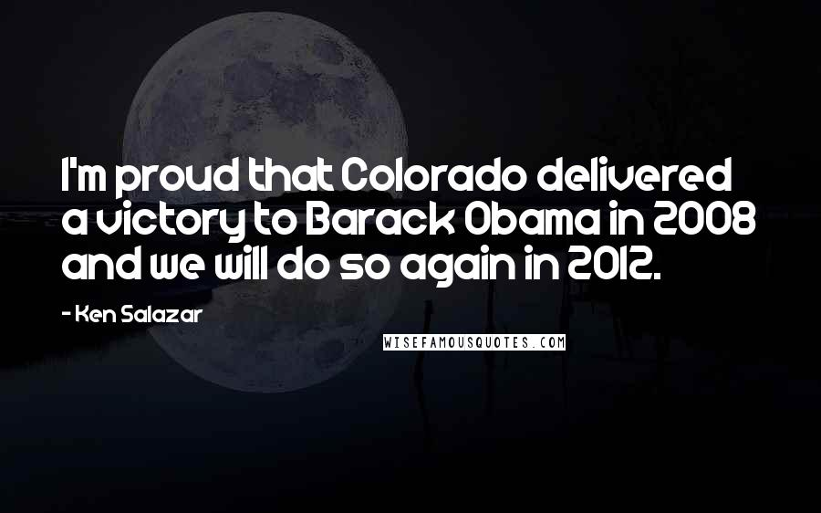 Ken Salazar quotes: I'm proud that Colorado delivered a victory to Barack Obama in 2008 and we will do so again in 2012.