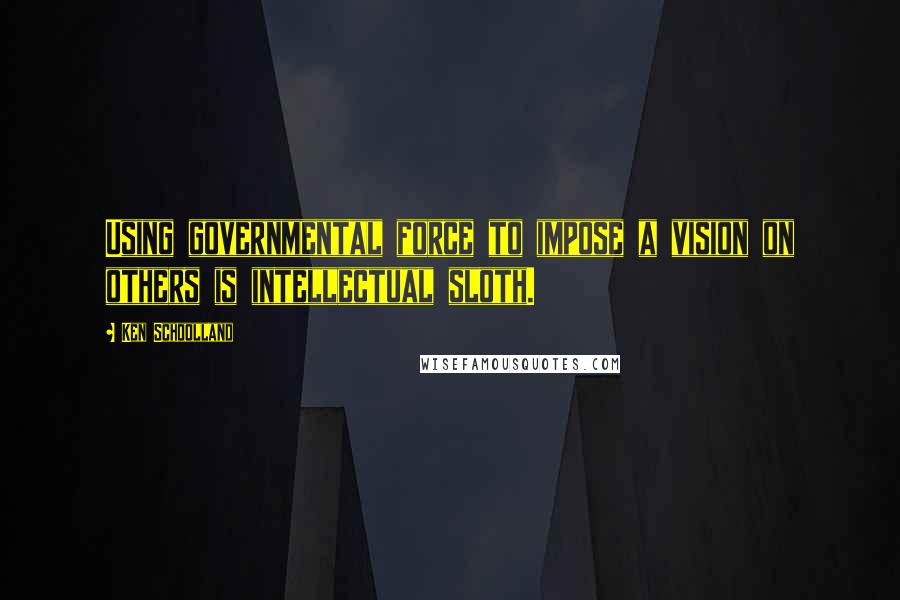Ken Schoolland quotes: Using governmental force to impose a vision on others is intellectual sloth.