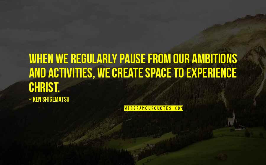 Ken Shigematsu Quotes By Ken Shigematsu: When we regularly pause from our ambitions and