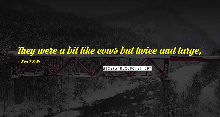 Ken T Seth quotes: They were a bit like cows but twice and large,