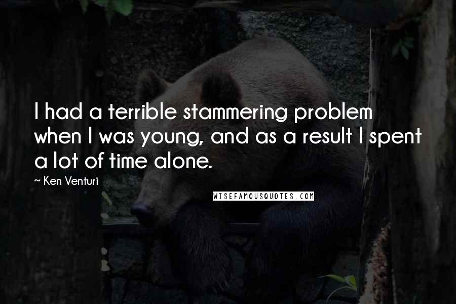 Ken Venturi quotes: I had a terrible stammering problem when I was young, and as a result I spent a lot of time alone.