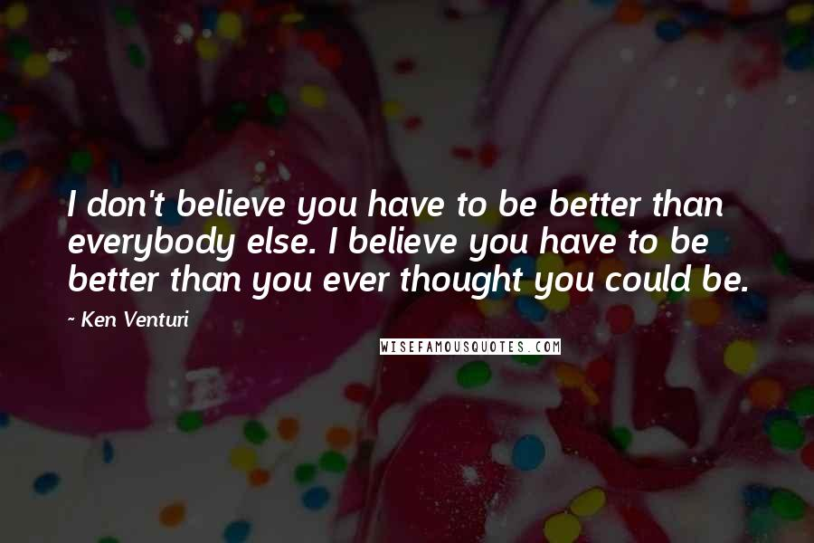 Ken Venturi quotes: I don't believe you have to be better than everybody else. I believe you have to be better than you ever thought you could be.