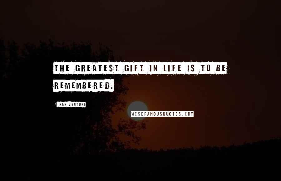 Ken Venturi quotes: The greatest gift in life is to be remembered.