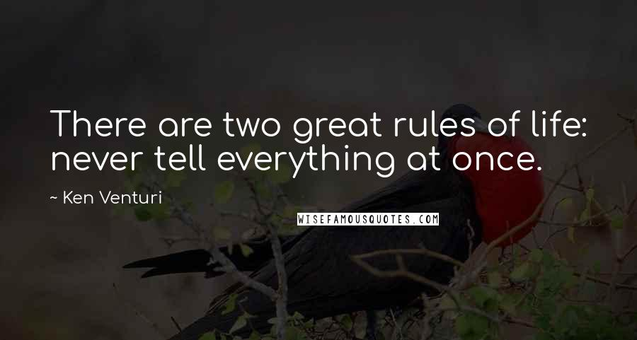 Ken Venturi quotes: There are two great rules of life: never tell everything at once.