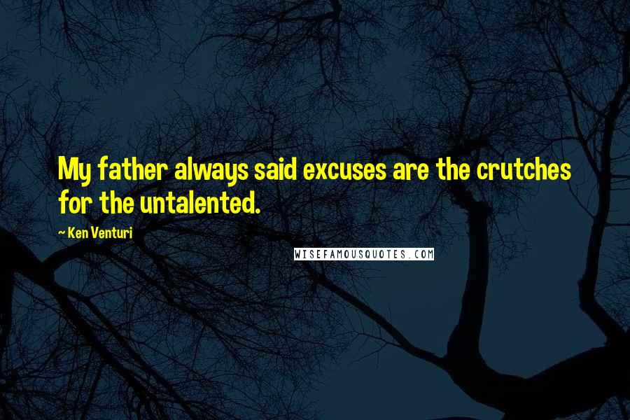 Ken Venturi quotes: My father always said excuses are the crutches for the untalented.