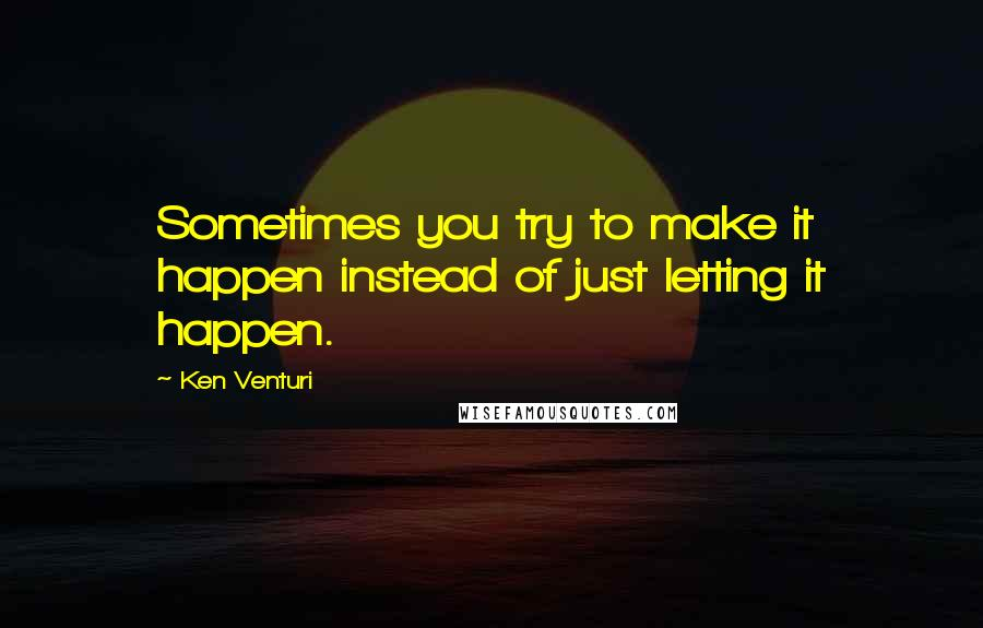 Ken Venturi quotes: Sometimes you try to make it happen instead of just letting it happen.