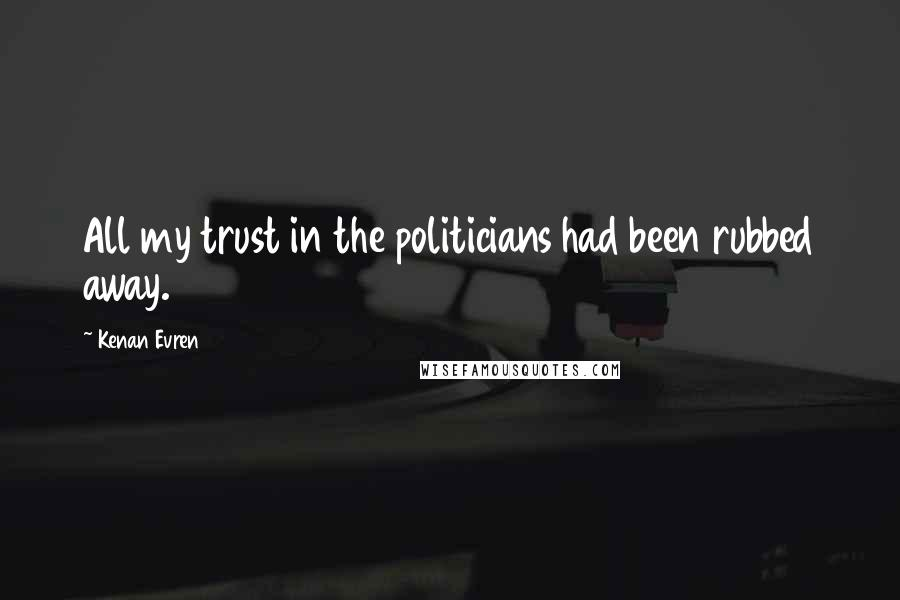 Kenan Evren quotes: All my trust in the politicians had been rubbed away.