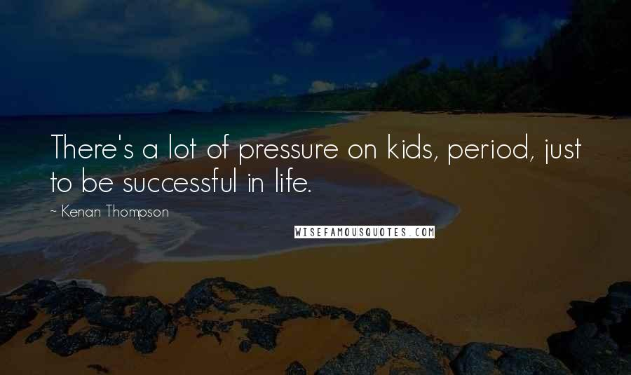 Kenan Thompson quotes: There's a lot of pressure on kids, period, just to be successful in life.