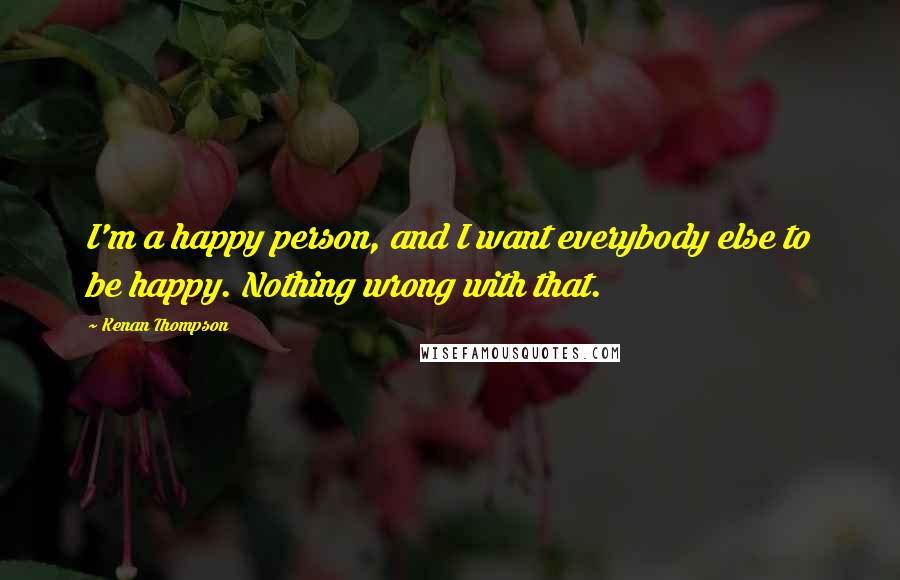 Kenan Thompson quotes: I'm a happy person, and I want everybody else to be happy. Nothing wrong with that.