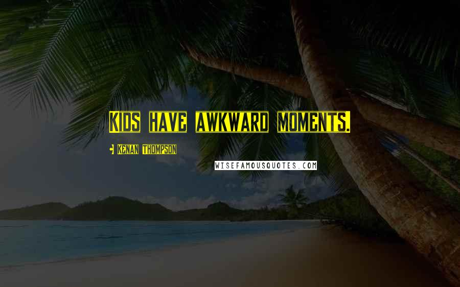 Kenan Thompson quotes: Kids have awkward moments.