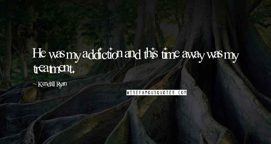 Kendall Ryan quotes: He was my addiction and this time away was my treatment.