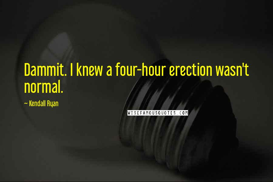Kendall Ryan quotes: Dammit. I knew a four-hour erection wasn't normal.