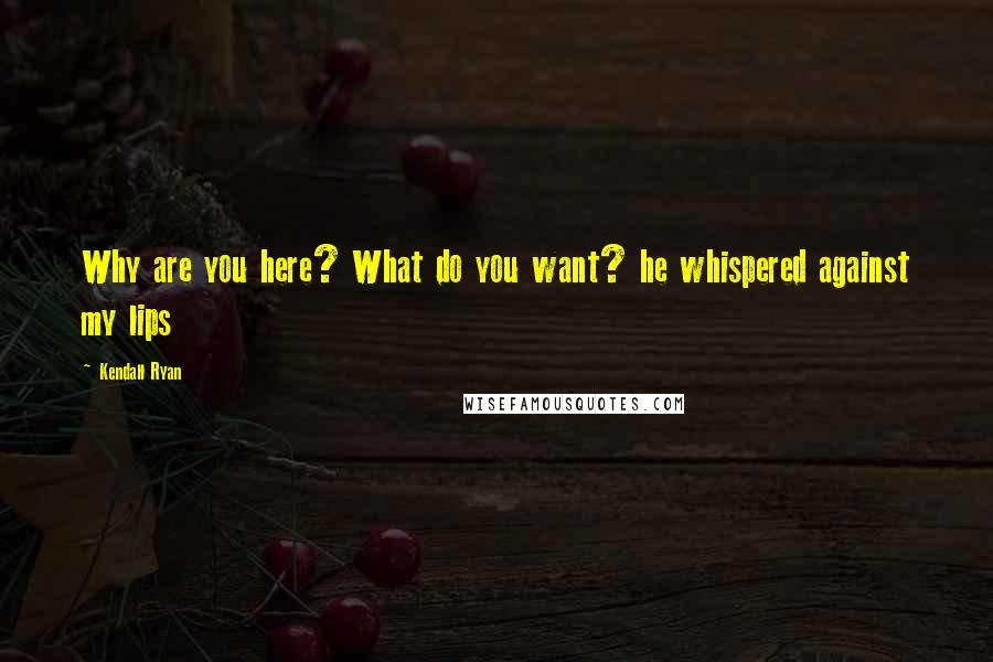 Kendall Ryan quotes: Why are you here? What do you want? he whispered against my lips