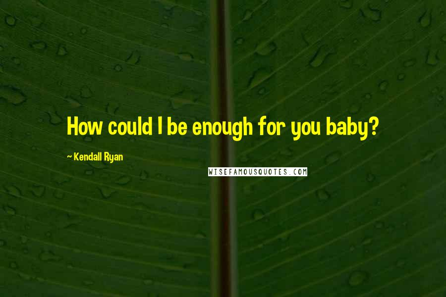 Kendall Ryan quotes: How could I be enough for you baby?