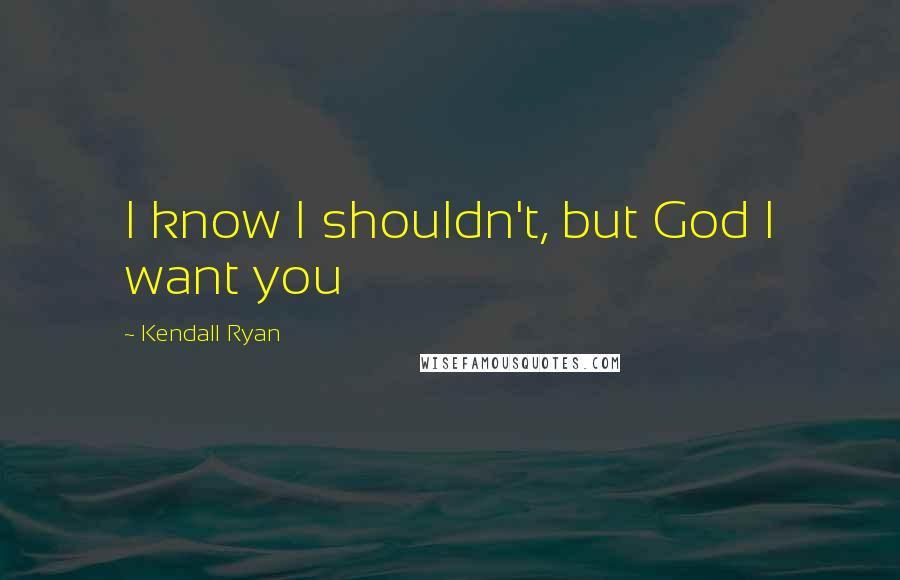 Kendall Ryan quotes: I know I shouldn't, but God I want you