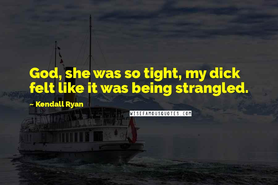 Kendall Ryan quotes: God, she was so tight, my dick felt like it was being strangled.