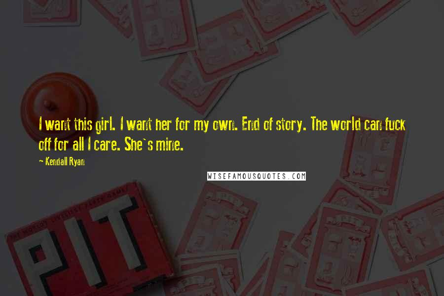 Kendall Ryan quotes: I want this girl. I want her for my own. End of story. The world can fuck off for all I care. She's mine.