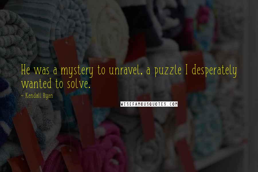 Kendall Ryan quotes: He was a mystery to unravel, a puzzle I desperately wanted to solve.