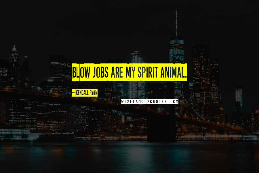 Kendall Ryan quotes: Blow jobs are my spirit animal.