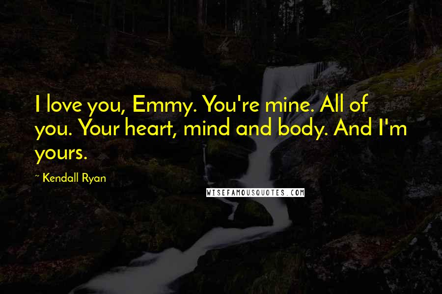 Kendall Ryan quotes: I love you, Emmy. You're mine. All of you. Your heart, mind and body. And I'm yours.